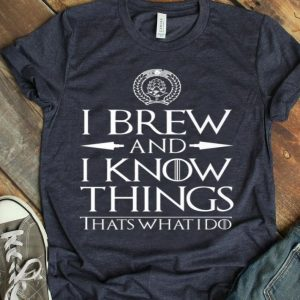 I Brew And I Know Things Home Brewing Beer shirt