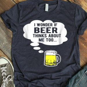 I Wonder If Beer Thinks About Me Too shirt