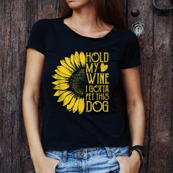 Awesome Sunflower Hold My Wine I Gotta Pet This Dog shirt