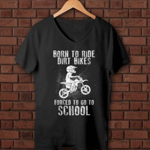 Hot Born To Ride Dirt Bikes Forced To Go To School shirt