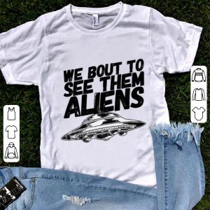 Hot We Bout To See Them Aliens UFO shirt