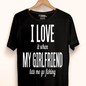 I Love It When My Girlfriend Lets Me Go Fishing Funny shirt