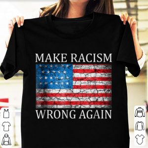 Nice Make Racism Wrong Again American Flag shirt