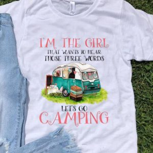Original I'm The Girl That Wants To Hear Three Words Let's Go Camping shirt