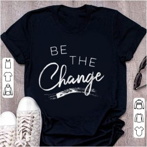 Premium Be the Change shirt