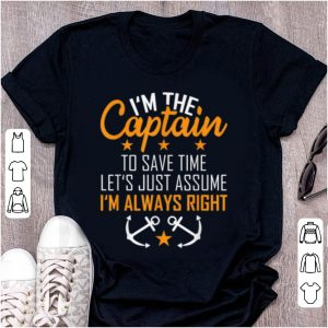 Top I'm The Captain To Save Time Let's Just Assume Im Always Right shirt