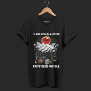 Top Teachers Make All Other Professions Possible shirt