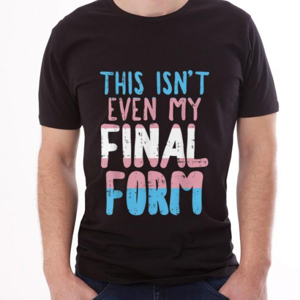 Top This Is Not Even My Final Form Transgender shirt