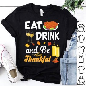Nice Eat Drink and Be Thankful Turkey Wine Thanksgiving Family shirt