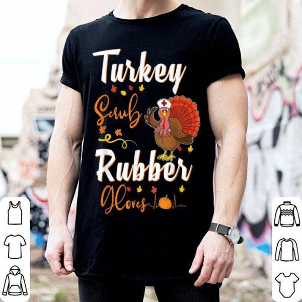 Nice Turkey Scrub Rubber Gloves Nurse Thanksgiving Turkey Day shirt