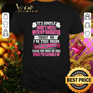Premium It's simple don't mess with my daughter trust me i'm the mom shirt