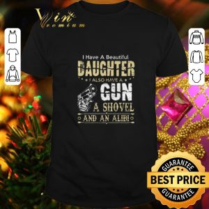 Cheap I have a beautiful daughter i also have a gun a shovel an alibi shirt