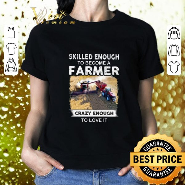 Funny Skilled enough to become a farmer crazy enough to love it shirt