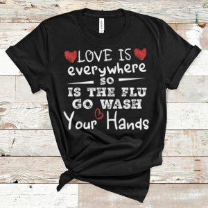 Nice Heart Love Is Everywhere So Is The Flu Wash Your Hands shirt