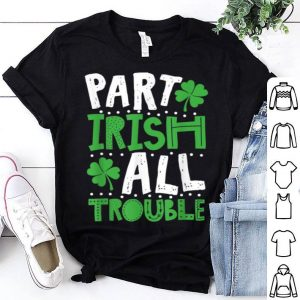 Premium St Patrick's Day Part Irish All Trouble Funny shirt