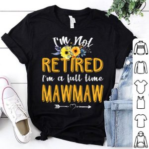 Official I'm Not Retired I'm A Full Time Mawmaw Mothers Day shirt
