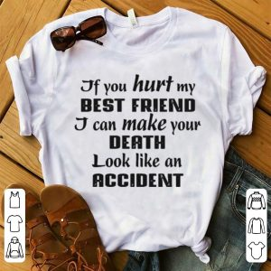 If You Hurt My Best Friend I Can Make Your Death Look Like An Accident White shirt