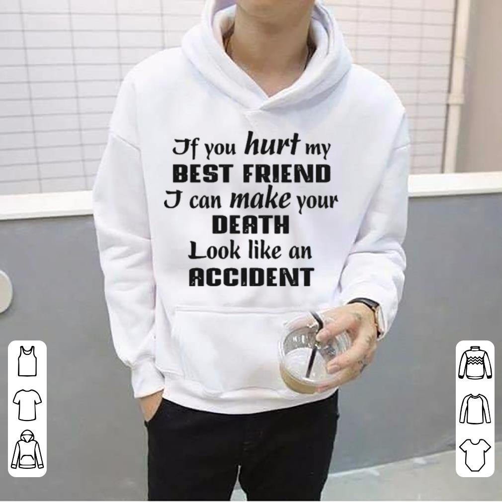 If You Hurt My Best Friend I Can Make Your Death Look Like An Accident White shirt 4 - If You Hurt My Best Friend I Can Make Your Death Look Like An Accident White shirt