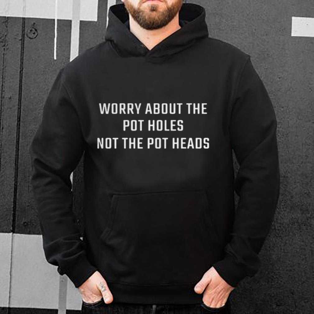 Worry about the pot holes not the pot heads shirt 4 - Worry about the pot holes not the pot heads shirt