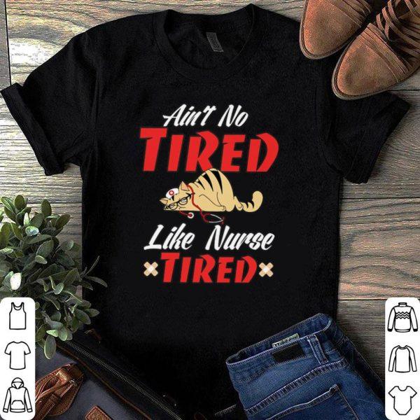 Ain't no tired like nurse tired shirt