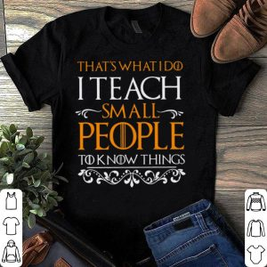 GOT That's what I do I teach small people to know things shirt
