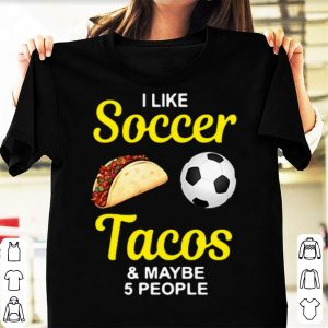 I like soccer tacos and maybe 5 people shirt