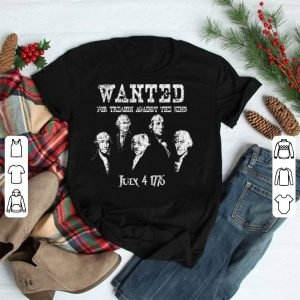 Wanted For Treason Against The King July 4 1776 shirt