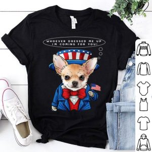 4th of July Chihuahua Whoever Dressed Me Up I'm Coming For You shirt