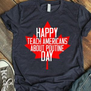 Canada Day - Happy Teach Americans About Poutine Day Shirt