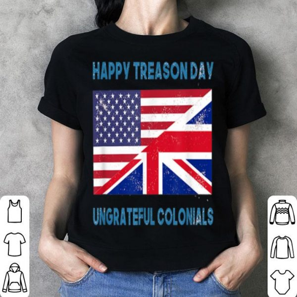 Happy Treason Day Ungrateful Colonials Apparel shirt