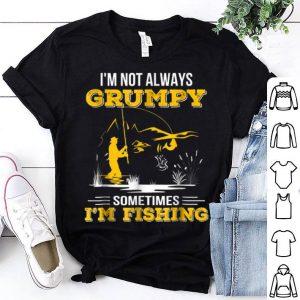 i'm Not Always Grumpy Sometimes I'm Fishing Shirt
