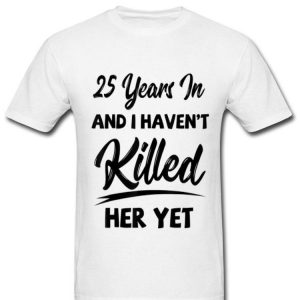 25th Wedding Anniversary I Haven't Killed Her Yet shirt