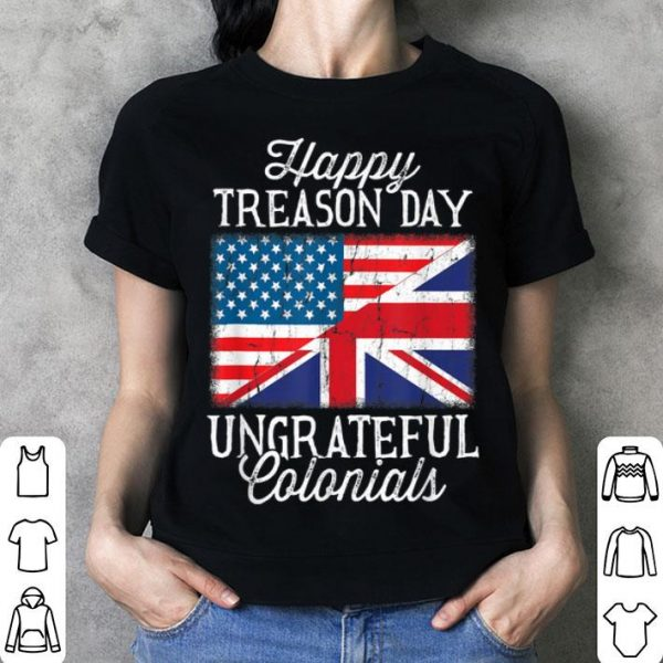 4th Of July Happy Treason Day Ungrateful Colonials shirt