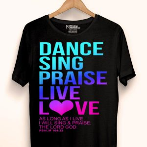 Dance Sing Praise Live Love- Psalm 104 Christian The Lord God shirt