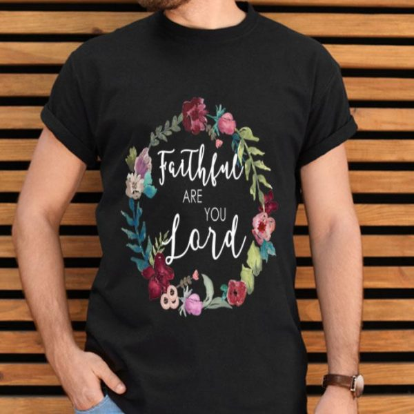 Faithful Are You Lord Uplifting Bible Verse Slogan Flower shirt