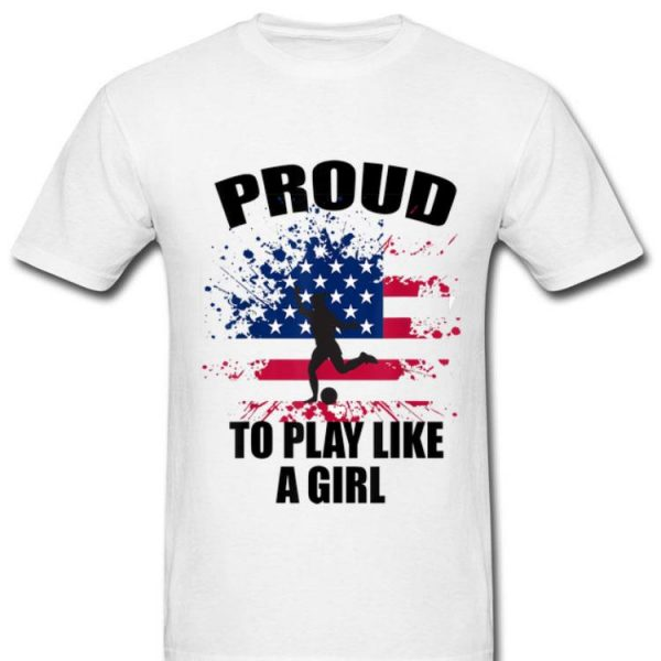 Proud To Play Soccer Like A Girl Equality And Woman Pride shirt