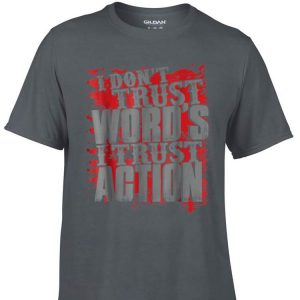 Aweome I Don't Trust Words I Trust Action shirt