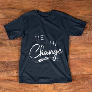Awesome Be the Change shirt