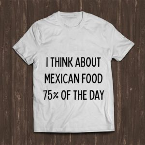 Awesome I Think About Mexican Food 75% Of The Day shirt
