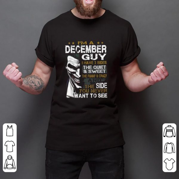Awesome I'm a December Guy I Have 3 sides The Quiet And Sweet Joker shirt