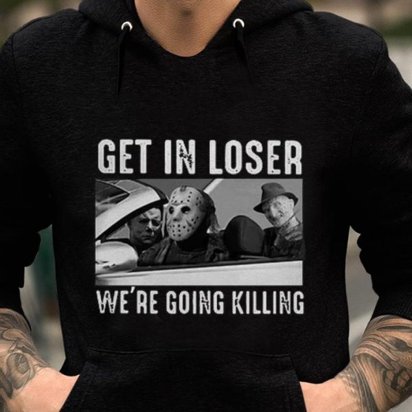 Awesome Michael Myers Freddy Krueger Jason Voorhees get in loser we're going killing shirt