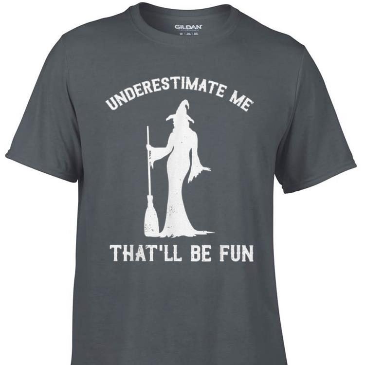 Awesome Underestimate Me That ll Be Fun Witch Halloween shirt 1 - Awesome Underestimate Me That'll Be Fun Witch Halloween shirt