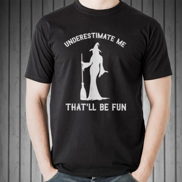 Awesome Underestimate Me That'll Be Fun Witch Halloween shirt
