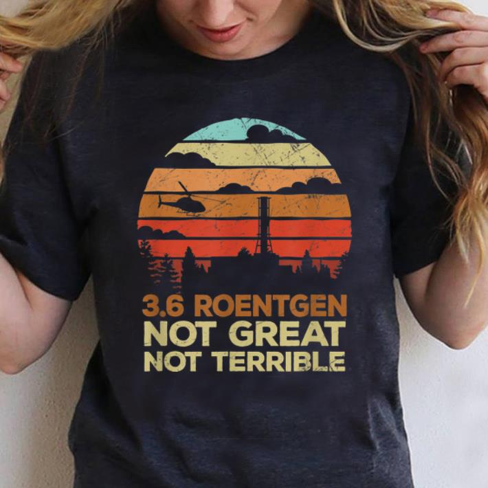 Awesome Vintage 3 6 Roentgen Not Great Not Terrible Chernobyl shirt 1 - Awesome Vintage 3.6 Roentgen Not Great Not Terrible Chernobyl shirt