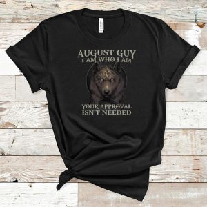 Awesome Wolf August Guy I Am Who I Am Your Approval Isn't Needed shirt