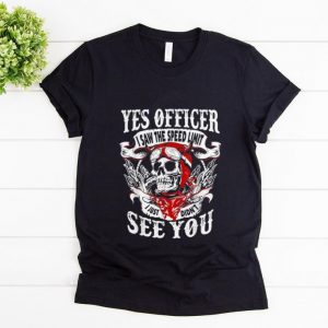 Awesome Yes Officer I Saw The Speed Limit I Just Didn't See You shirt