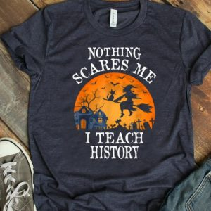 Beautiful Nothing Scares Me I Teach History Teacher Halloween Gift shirt