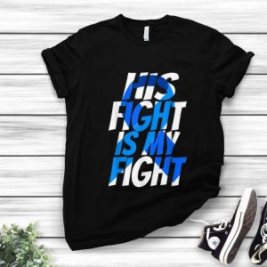 Hot His Fight Is My Fight Cancer Awareness shirt