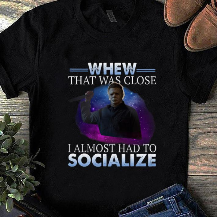 Hot Michael Myers Whew That Was Close I Almost Had To Socialize shirt 1 - Hot Michael Myers Whew That Was Close I Almost Had To Socialize shirt
