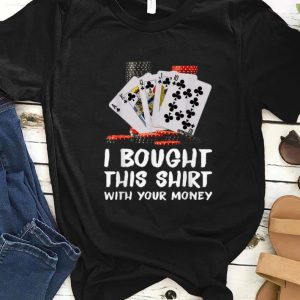 Hot Poker I Bought This Shirt With Your Money shirt